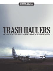 Trash Haulers - The Story of the C-130 Hercules Troop Carrier/Tactical Airlift Mission ebook by Sam McGowan