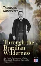 Through the Brazilian Wilderness - An Epic Adventure of the Roosevelt-Rondon Scientific Expedition - Organization and Members of the Expedition, Cooperation With the Brazilian Government, Travel to Paraguay, Adventures in Brazilian Forests, Plants and Animals of South America ebook by Theodore Roosevelt