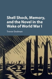 Shell Shock, Memory, and the Novel in the Wake of World War I ebook by Dodman, Trevor
