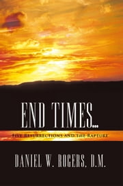 END TIMES … - Five Resurrections and the Rapture ebook by Daniel W. Rogers, D.M.