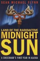 Land of the Radioactive Midnight Sun - A Cheechako's First Year in Alaska ebook by Sean Michael Flynn