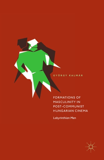 Formations of Masculinity in Post-Communist Hungarian Cinema - Labyrinthian Men ebook by György Kalmár