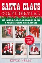 Santa Claus Confidential - 150 Laugh-Out-Loud Stories from a Professional Kris Kringle ebook by Kevin Neary