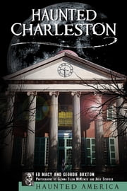 Haunted Charleston - Stories from the College of Charleston, The Citadel and the Holy City ebook by Ed Macy,Geordie Buxton