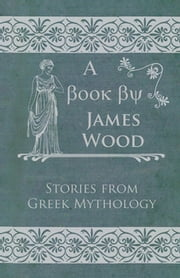 Stories From Greek Mythology ebook by James Wood