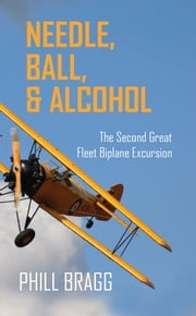 Needle, Ball, and Alcohol: The Second Great Fleet Biplane Excursion ebook by Phill Bragg