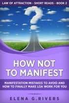 How Not to Manifest: Manifestation Mistakes to Avoid and How to Finally Make Law of Attraction Work for You - Law Of Attraction Short Reads, #2 ebook by