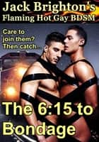 The 6:15 to Bondage (Flaming Hot Gay BDSM) ebook by Jack Brighton