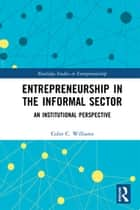 Entrepreneurship in the Informal Sector - An Institutional Perspective ebook by Colin C. Williams