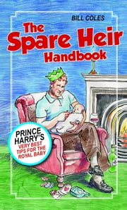The Spare Heir Handbook - Prince Harry's Very Best Tips for the Royal Baby ebook by Bill Coles
