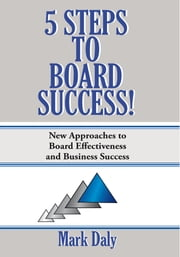 5 Steps to Board Success - New Approaches to Board Effectiveness and Business Success ebook by Mark Daly