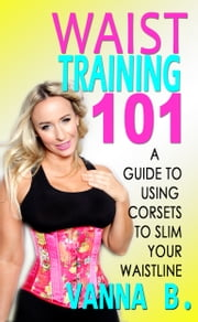 Waist Training 101: A Guide to Using Corsets to Slim Your Waistline ebook by Vanna B.