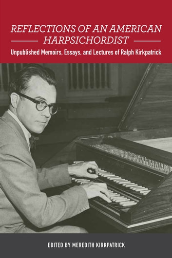 Reflections of an American Harpsichordist - Unpublished Memoirs, Essays, and Lectures of Ralph Kirkpatrick ebook by