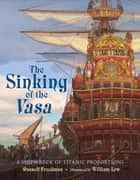 The Sinking of the Vasa - A Shipwreck of Titanic Proportions ebook by Russell Freedman, William Low