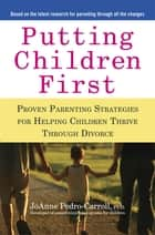 Putting Children First - Proven Parenting Strategies for Helping Children Thrive Through Divorce eBook by JoAnne Pedro-Carroll