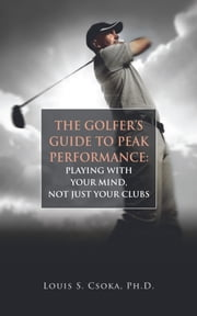 The Golfer's Guide to Peak Performance: Playing With Your Mind, Not Just Your Clubs ebook by