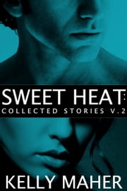 Sweet Heat - Collected Stories, Volume 2 ebook by Kelly Maher