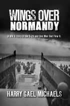 Wings Over Normandy ebook by Harry Gael Michaels