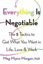 Everything Is Negotiable - The 5 Tactics to Get What You Want in Life, Love, and Work ebook by Meg Myers Morgan