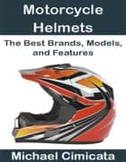 Motorcycle Helmets: The Best Brands, Models, and Features ebook by Michael Cimicata
