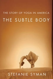 The Subtle Body - The Story of Yoga in America ebook by Stefanie Syman