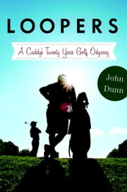 Loopers - A Caddie's Twenty-Year Golf Odyssey ebook by John Dunn