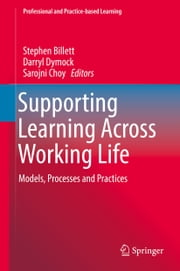 Supporting Learning Across Working Life - Models, Processes and Practices ebook by Stephen Billett, Darryl Dymock, Sarojni Choy