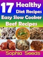 17 Healthy Diet Recipes - Easy Slow Cooker Beef Recipes - Go Slow Cooker Recipes ebook by Sophia Seeds