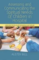Assessing and Communicating the Spiritual Needs of Children in Hospital - A new guide for healthcare professionals and chaplains ebook by Alister W Bull