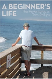 A Beginner's Life: The Adventures of Tom Phillips ebook by Tom Phillips