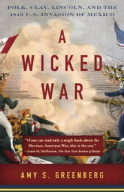A Wicked War - Polk, Clay, Lincoln, and the 1846 U.S. Invasion of Mexico ebook by Amy S. Greenberg
