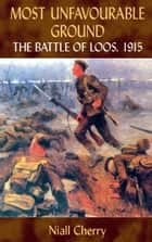 Most Unfavourable Ground - The Battle of Loos, 1915 ebook by Niall Cherry