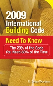 2009 International Building Code Need to Know: The 20% of the Code You Need 80% of the Time : The 20% of the Code You Need 80% of the Time - The 20% of the Code You Need 80% of the Time ebook by R. Woodson