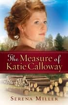 The Measure of Katie Calloway (Northwoods Dreams Book #1) - A Novel ebook by Serena B. Miller