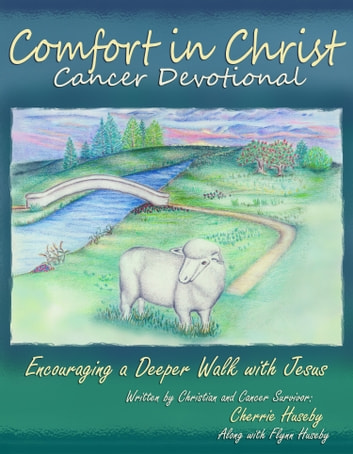 Comfort in Christ Cancer Devotional - Encouraging a Deeper Walk with Jesus ebook by Cherrie Huseby