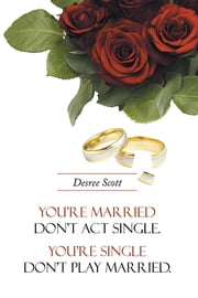 You're married don't act single. You're single don't play married. ebook by Desree Scott