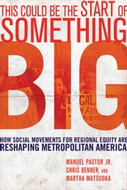 This Could Be the Start of Something Big - How Social Movements for Regional Equity Are Reshaping Metropolitan America ebook by Manuel Pastor Jr.,Chris Benner,Martha Matsuoka