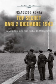 Top secret, Bari 2 dicembre 1943 - La vera storia della Pearl Harbor del Mediterraneo ebook by Francesco Morra