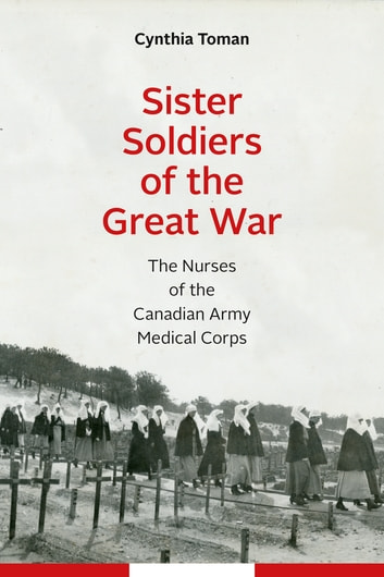 Sister Soldiers of the Great War - The Nurses of the Canadian Army Medical Corps ebook by Cynthia Toman