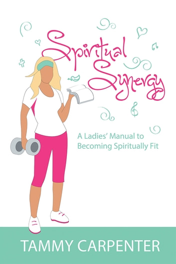 Spiritual Synergy - A Ladies' Manual to Becoming Spiritually Fit ebook by Tammy Carpenter
