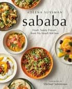 Sababa - Fresh, Sunny Flavors From My Israeli Kitchen eBook by Adeena Sussman, Michael Solomonov