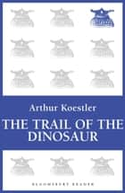 The Trail of the Dinosaur ebook by Arthur Koestler