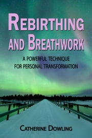Rebirthing and Breathwork: A Powerful Technique for Personal Transformation ebook by Catherine Dowling