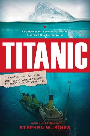 Titanic - One Newspaper, Seven Days, and the Truth That Shocked the World eBook by Stephen Hines