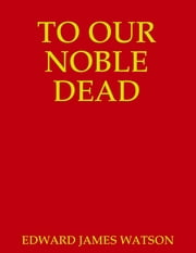 TO OUR NOBLE DEAD ebook by EDWARD JAMES WATSON