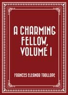 A Charming Fellow, Volume I ebook by Frances Eleanor Trollope