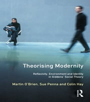 Theorising Modernity - Reflexivity, Environment & Identity in Giddens' Social Theory ebook by Martin O'Brien,Sue Penna,Colin Hay