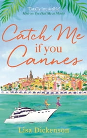 Catch Me if You Cannes - A funny, entertaining and lovely story that will be perfect summer holiday reading ebook by Lisa Dickenson