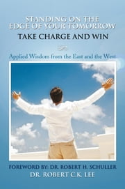 Standing on the Edge of Your Tomorrow Take Charge and WIN! - Applied Wisdom from the East and the West ebook by Dr. Robert C.K. Lee