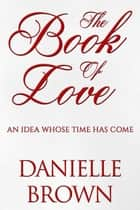 The Book Of Love - An Idea Whose Time Has Come ebook by Danielle Brown